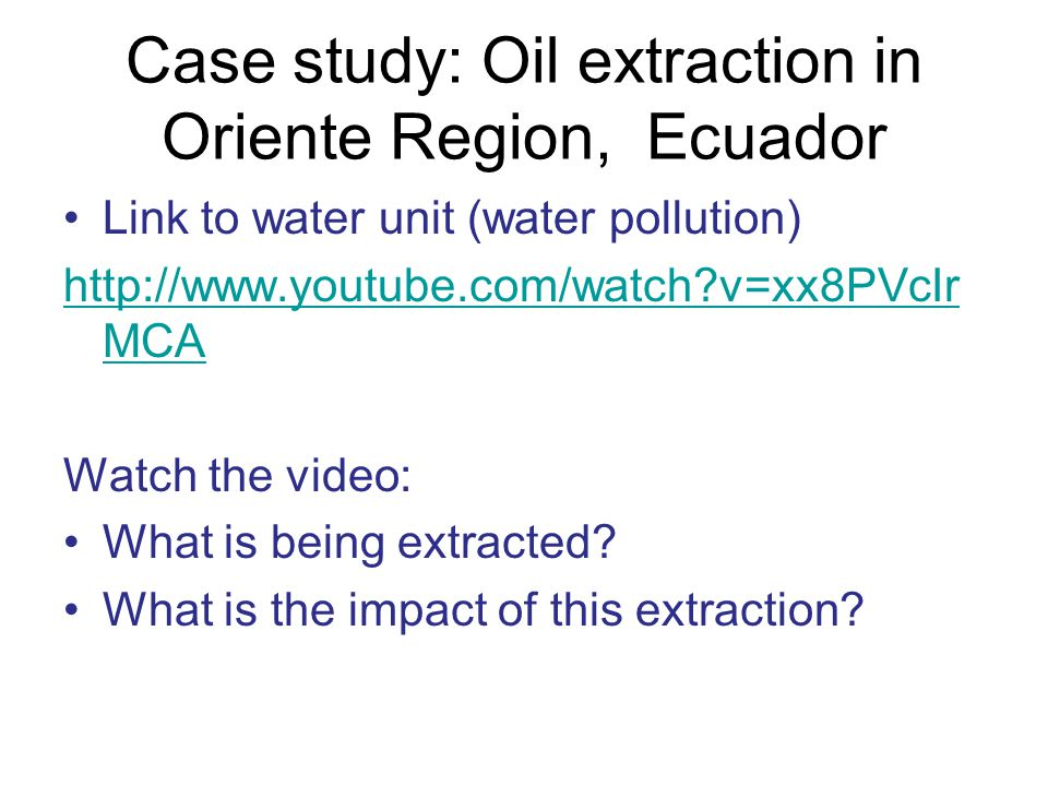 Case study: Oil extraction in Oriente Region, Ecuador Link to water unit (water pollution) http://www.youtube.com/watch?v=xx8PVcIr MCA Watch the video