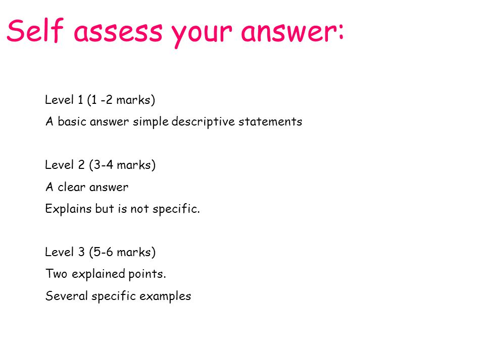 Self assess your answer: Level 1 (1 -2 marks) A basic answer simple descriptive statements Level 2 (3-4 marks) A clear answer Explains but is not spec
