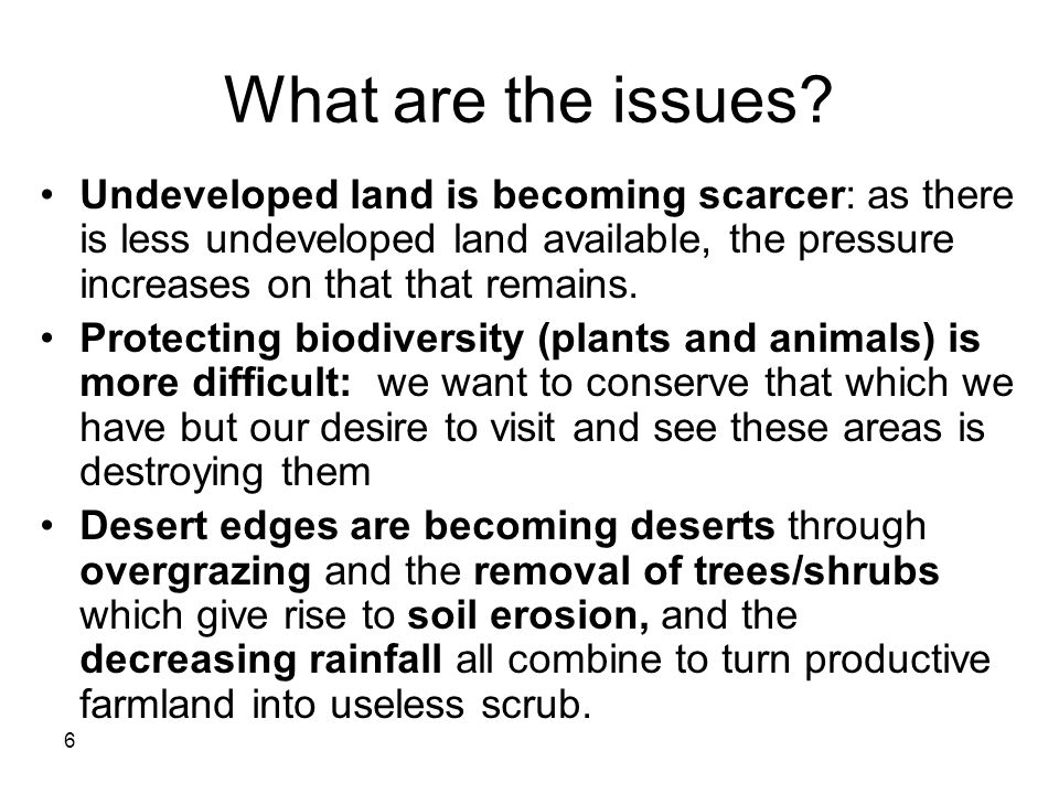 6 What are the issues? Undeveloped land is becoming scarcer: as there is less undeveloped land available, the pressure increases on that that remains.