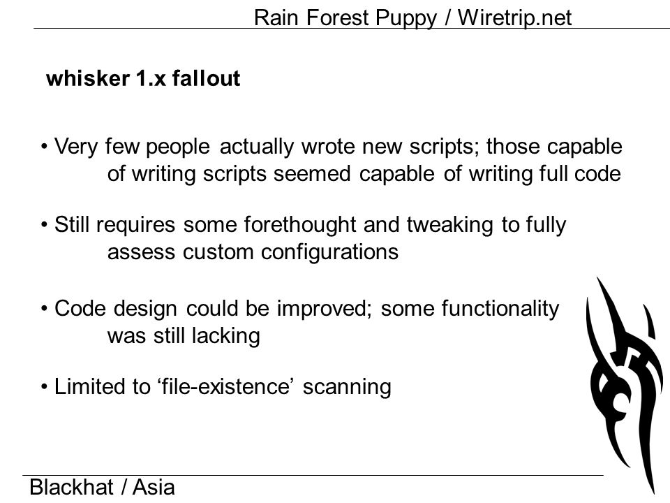 Blackhat / Asia Rain Forest Puppy / Wiretrip.net whisker 1.x fallout Still requires some forethought and tweaking to fully assess custom configurations Code design could be improved; some functionality was still lacking Very few people actually wrote new scripts; those capable of writing scripts seemed capable of writing full code Limited to 'file-existence' scanning