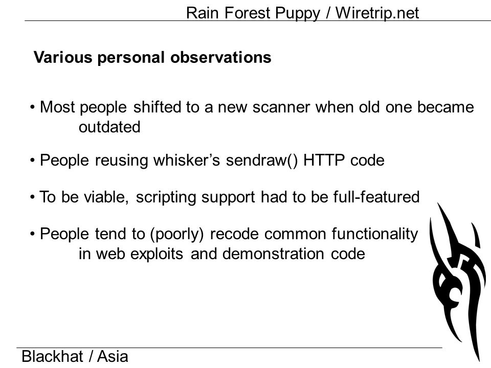 Blackhat / Asia Rain Forest Puppy / Wiretrip.net Various personal observations People reusing whisker's sendraw() HTTP code To be viable, scripting support had to be full-featured Most people shifted to a new scanner when old one became outdated People tend to (poorly) recode common functionality in web exploits and demonstration code