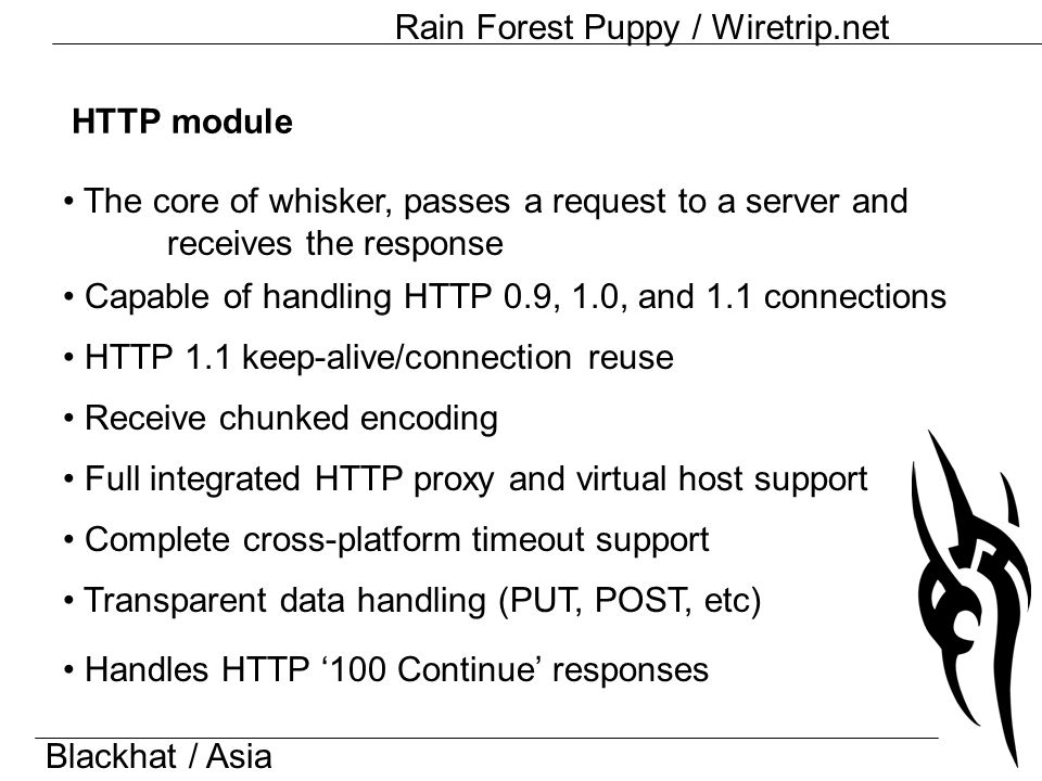 Blackhat / Asia Rain Forest Puppy / Wiretrip.net HTTP module Capable of handling HTTP 0.9, 1.0, and 1.1 connections HTTP 1.1 keep-alive/connection reuse The core of whisker, passes a request to a server and receives the response Receive chunked encoding Full integrated HTTP proxy and virtual host support Complete cross-platform timeout support Transparent data handling (PUT, POST, etc) Handles HTTP '100 Continue' responses