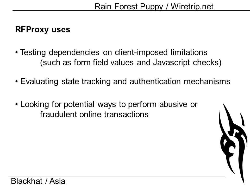Blackhat / Asia Rain Forest Puppy / Wiretrip.net RFProxy uses Testing dependencies on client-imposed limitations (such as form field values and Javascript checks) Evaluating state tracking and authentication mechanisms Looking for potential ways to perform abusive or fraudulent online transactions