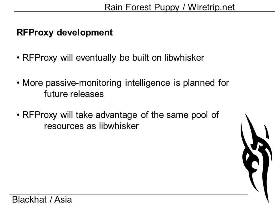 Blackhat / Asia Rain Forest Puppy / Wiretrip.net RFProxy development RFProxy will eventually be built on libwhisker More passive-monitoring intelligence is planned for future releases RFProxy will take advantage of the same pool of resources as libwhisker