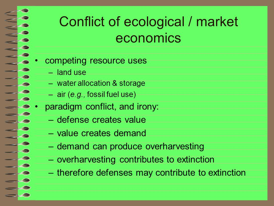 Conflict of ecological / market economics competing resource uses –land use –water allocation & storage –air (e.g., fossil fuel use) paradigm conflict, and irony: –defense creates value –value creates demand –demand can produce overharvesting –overharvesting contributes to extinction –therefore defenses may contribute to extinction