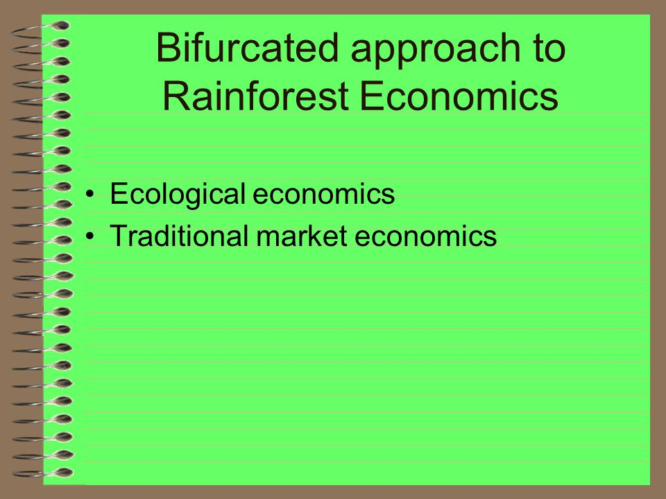 Bifurcated approach to Rainforest Economics Ecological economics Traditional market economics