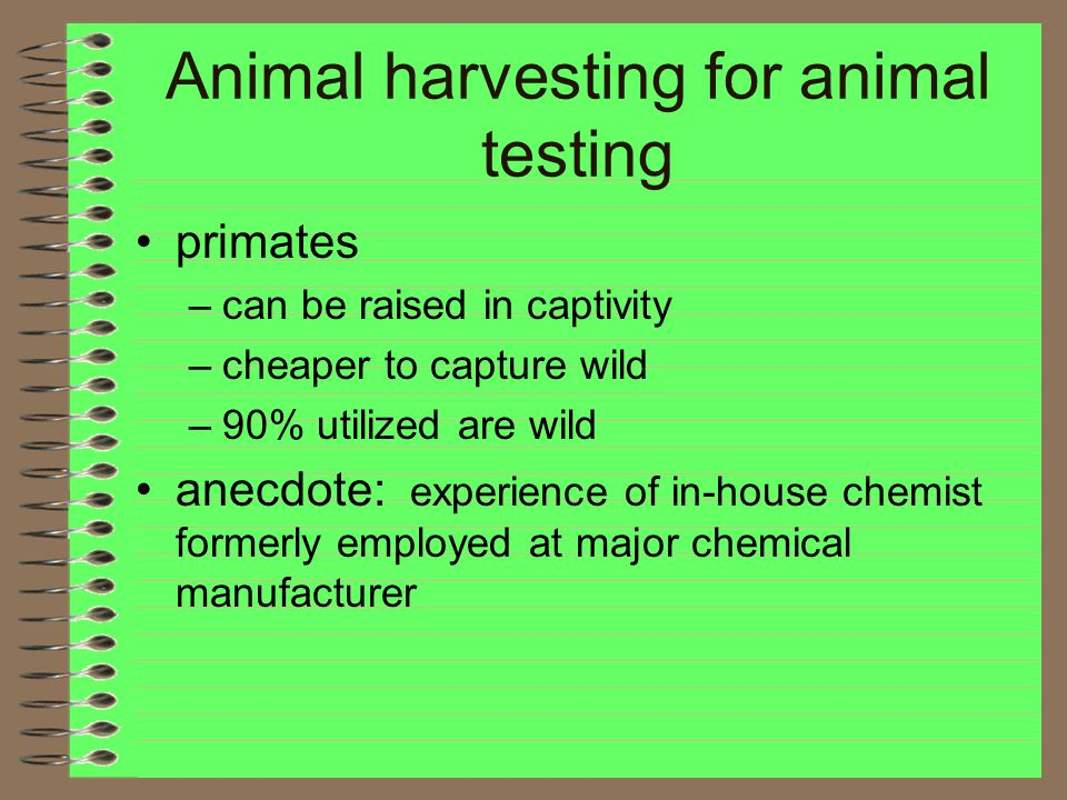 Animal harvesting for animal testing primates –can be raised in captivity –cheaper to capture wild –90% utilized are wild anecdote: experience of in-house chemist formerly employed at major chemical manufacturer