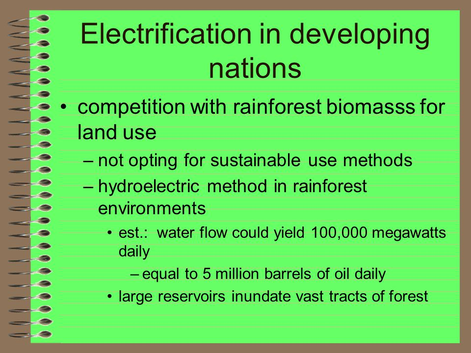 Electrification in developing nations competition with rainforest biomasss for land use –not opting for sustainable use methods –hydroelectric method in rainforest environments est.: water flow could yield 100,000 megawatts daily –equal to 5 million barrels of oil daily large reservoirs inundate vast tracts of forest
