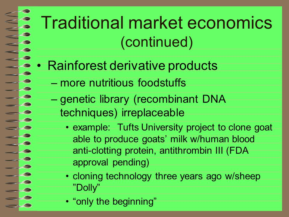 Traditional market economics (continued) Rainforest derivative products –more nutritious foodstuffs –genetic library (recombinant DNA techniques) irreplaceable example: Tufts University project to clone goat able to produce goats' milk w/human blood anti-clotting protein, antithrombin III (FDA approval pending) cloning technology three years ago w/sheep Dolly only the beginning