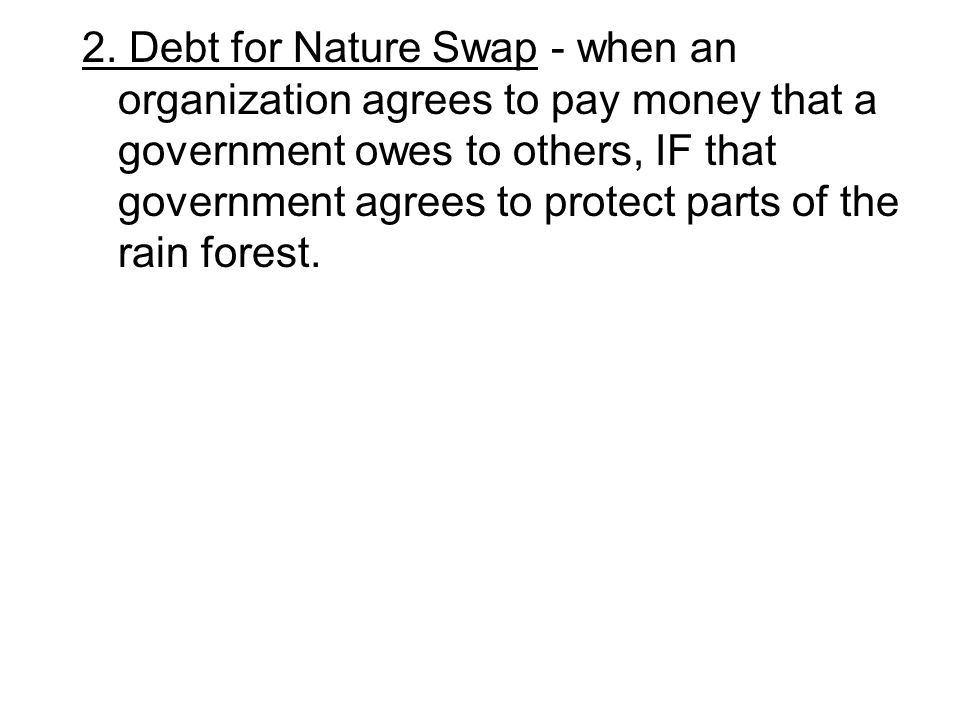 2. Debt for Nature Swap - when an organization agrees to pay money that a government owes to others, IF that government agrees to protect parts of the