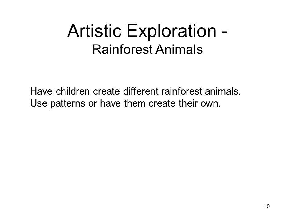 10 Artistic Exploration - Rainforest Animals Have children create different rainforest animals.