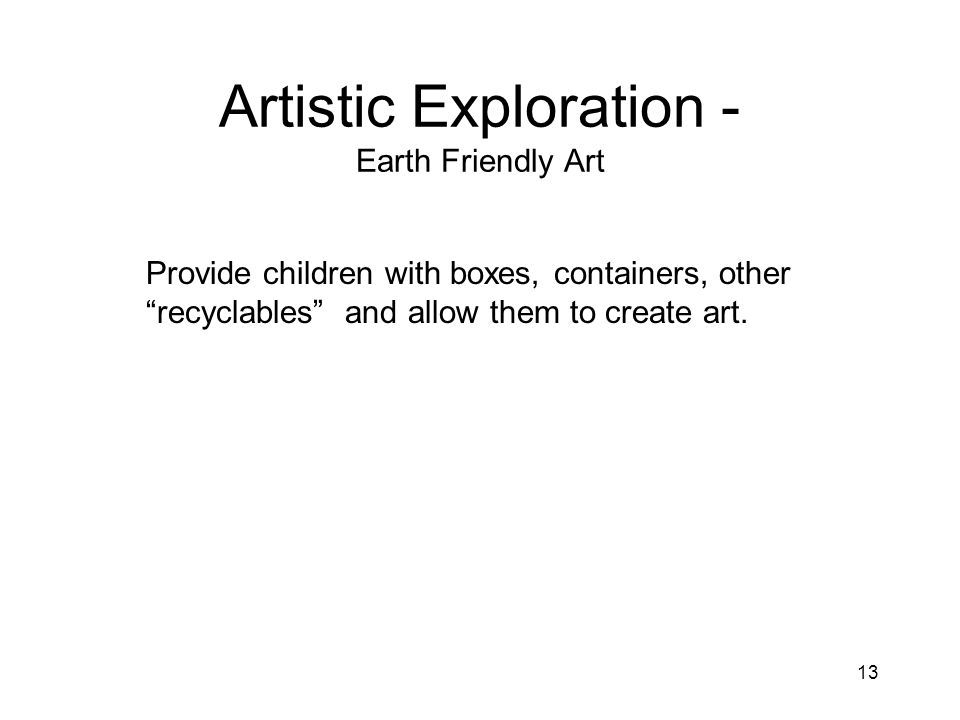 13 Artistic Exploration - Earth Friendly Art Provide children with boxes, containers, other recyclables and allow them to create art.