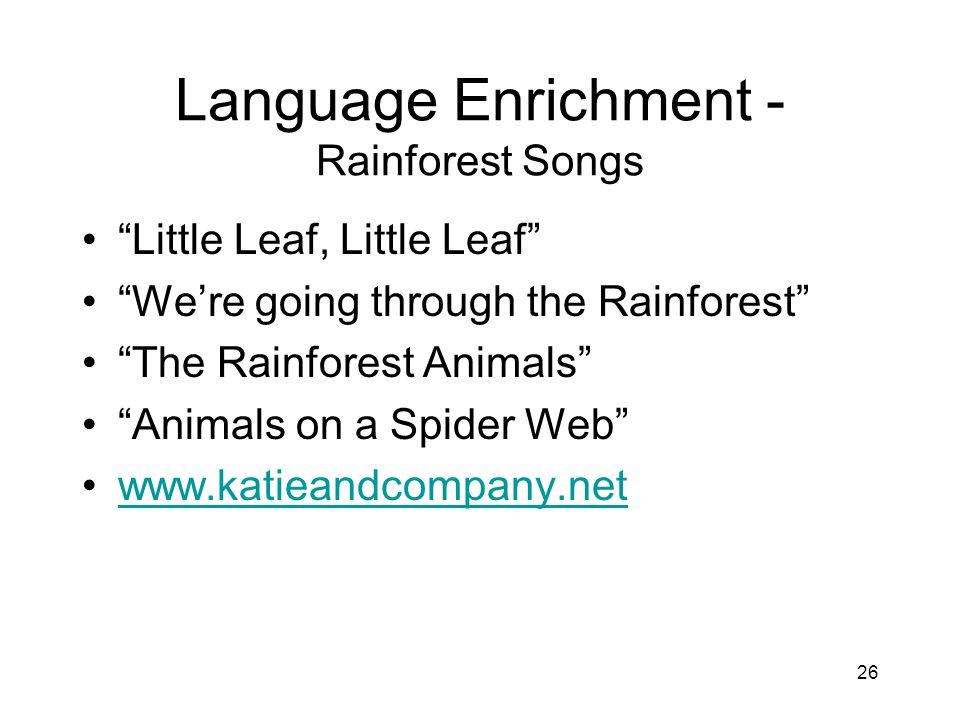 26 Language Enrichment - Rainforest Songs Little Leaf, Little Leaf We're going through the Rainforest The Rainforest Animals Animals on a Spider Web www.katieandcompany.net