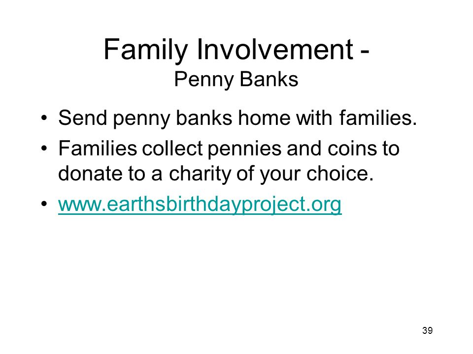 39 Family Involvement - Penny Banks Send penny banks home with families.