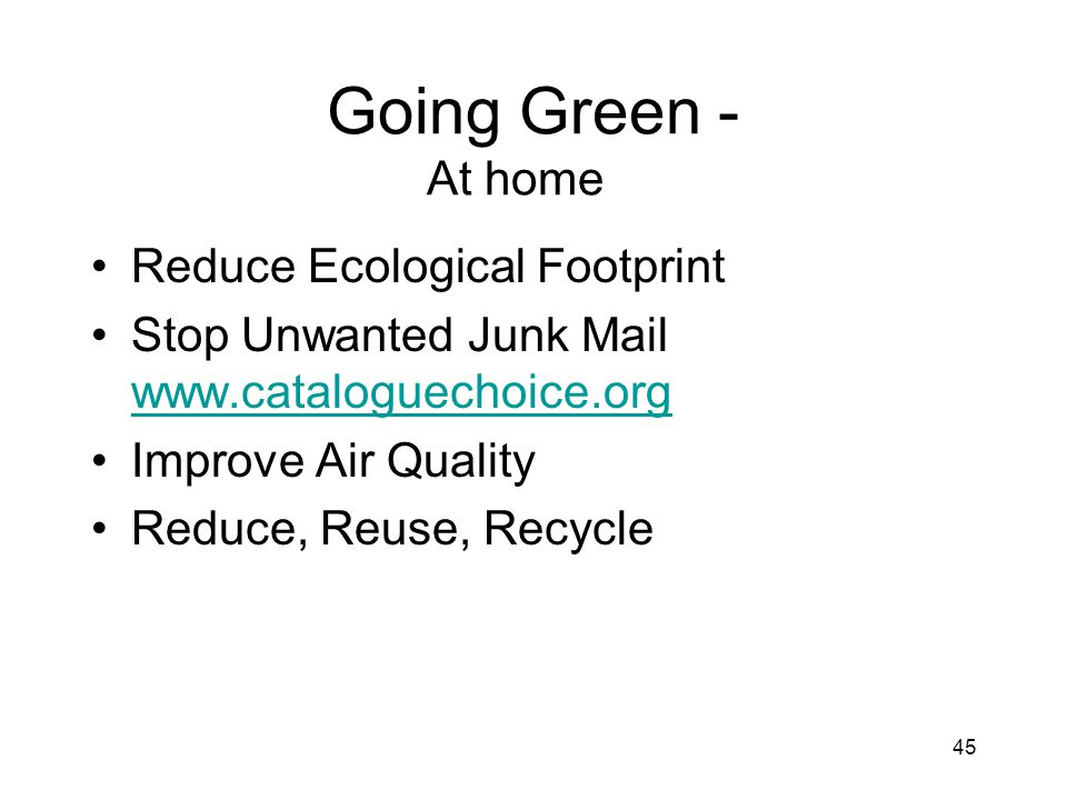 45 Going Green - At home Reduce Ecological Footprint Stop Unwanted Junk Mail www.cataloguechoice.org www.cataloguechoice.org Improve Air Quality Reduce, Reuse, Recycle