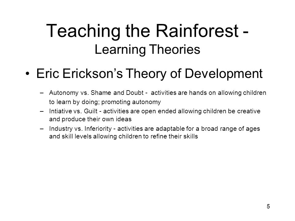 5 Teaching the Rainforest - Learning Theories Eric Erickson's Theory of Development –Autonomy vs.