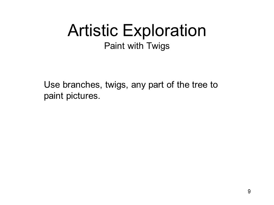 9 Artistic Exploration Paint with Twigs Use branches, twigs, any part of the tree to paint pictures.