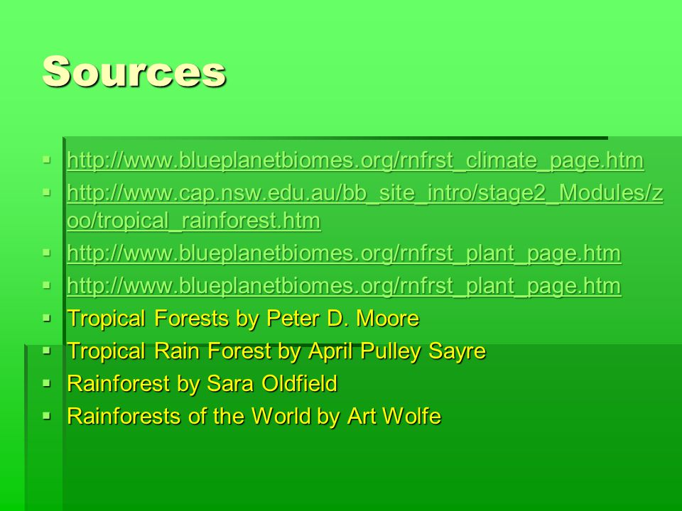 Sources  http://www.blueplanetbiomes.org/rnfrst_climate_page.htm http://www.blueplanetbiomes.org/rnfrst_climate_page.htm  http://www.cap.nsw.edu.au/bb_site_intro/stage2_Modules/z oo/tropical_rainforest.htm http://www.cap.nsw.edu.au/bb_site_intro/stage2_Modules/z oo/tropical_rainforest.htm http://www.cap.nsw.edu.au/bb_site_intro/stage2_Modules/z oo/tropical_rainforest.htm  http://www.blueplanetbiomes.org/rnfrst_plant_page.htm http://www.blueplanetbiomes.org/rnfrst_plant_page.htm  http://www.blueplanetbiomes.org/rnfrst_plant_page.htm http://www.blueplanetbiomes.org/rnfrst_plant_page.htm  Tropical Forests by Peter D.