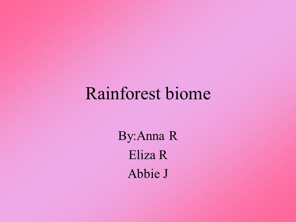 Rainforest biome By:Anna R Eliza R Abbie J