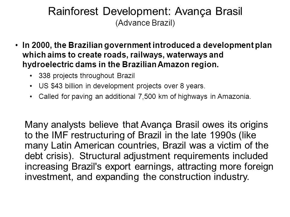 In 2000, the Brazilian government introduced a development plan which aims to create roads, railways, waterways and hydroelectric dams in the Brazilian Amazon region.