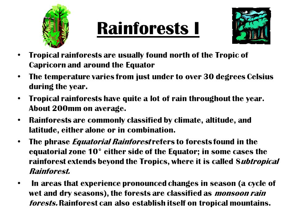 Rainforests I Tropical rainforests are usually found north of the Tropic of Capricorn and around the Equator The temperature varies from just under to over 30 degrees Celsius during the year.