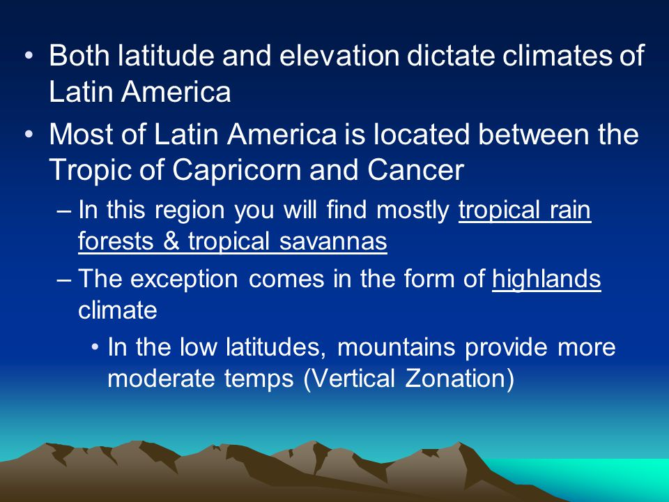 Both latitude and elevation dictate climates of Latin America Most of Latin America is located between the Tropic of Capricorn and Cancer –In this region you will find mostly tropical rain forests & tropical savannas –The exception comes in the form of highlands climate In the low latitudes, mountains provide more moderate temps (Vertical Zonation)