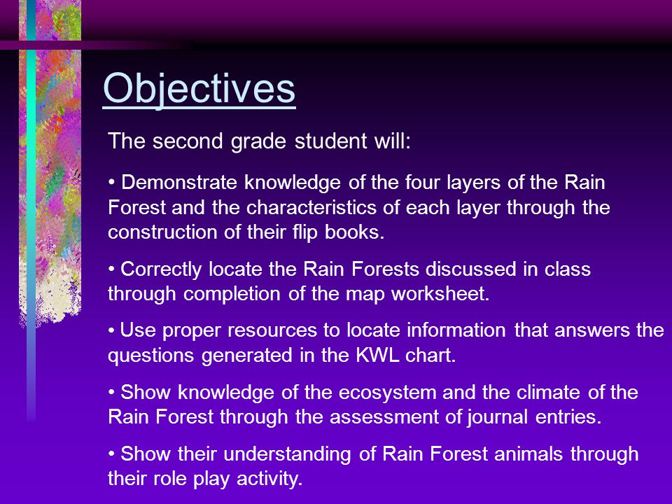 Objectives The second grade student will: Demonstrate knowledge of the four layers of the Rain Forest and the characteristics of each layer through the construction of their flip books.
