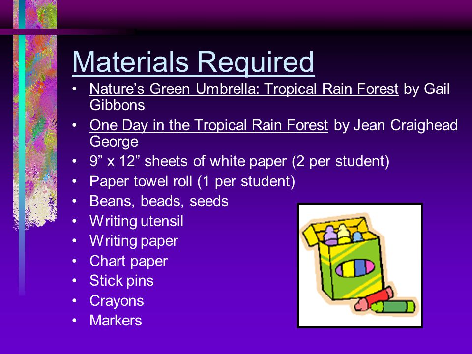 Materials Required Nature's Green Umbrella: Tropical Rain Forest by Gail Gibbons One Day in the Tropical Rain Forest by Jean Craighead George 9 x 12 sheets of white paper (2 per student) Paper towel roll (1 per student) Beans, beads, seeds Writing utensil Writing paper Chart paper Stick pins Crayons Markers