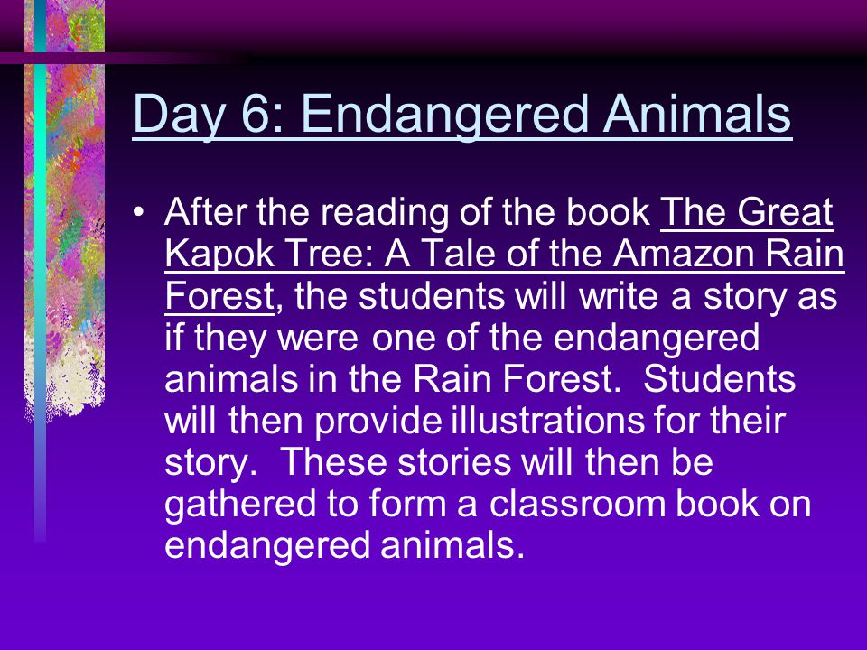 Day 6: Endangered Animals After the reading of the book The Great Kapok Tree: A Tale of the Amazon Rain Forest, the students will write a story as if they were one of the endangered animals in the Rain Forest.