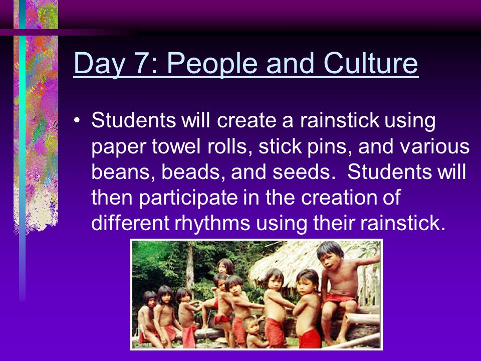 Day 7: People and Culture Students will create a rainstick using paper towel rolls, stick pins, and various beans, beads, and seeds.