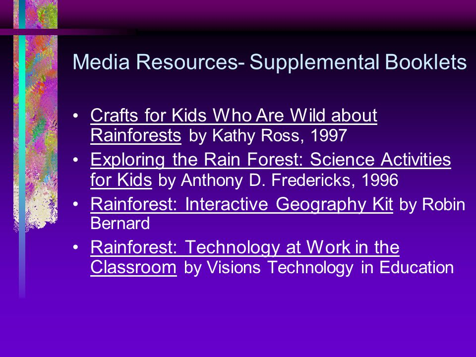 Media Resources- Supplemental Booklets Crafts for Kids Who Are Wild about Rainforests by Kathy Ross, 1997 Exploring the Rain Forest: Science Activities for Kids by Anthony D.