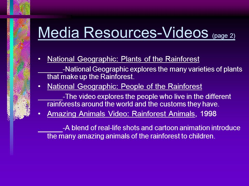 Media Resources-Videos (page 2) National Geographic: Plants of the Rainforest -National Geographic explores the many varieties of plants that make up the Rainforest.