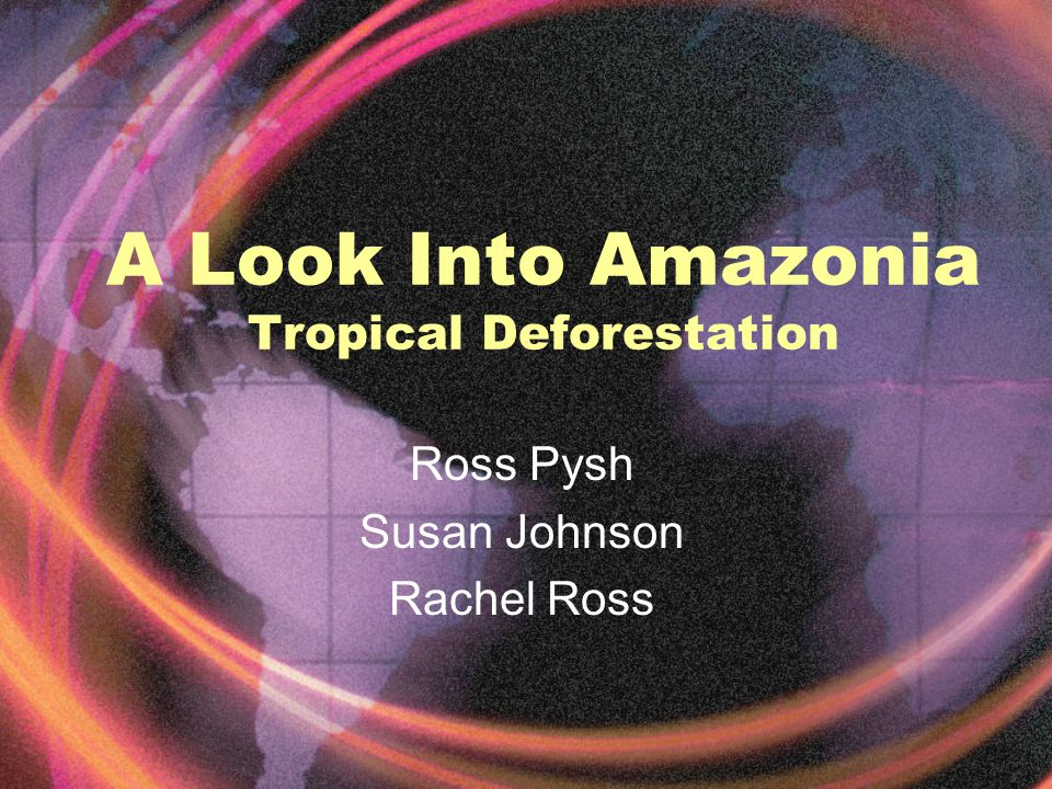 A Look Into Amazonia Tropical Deforestation Ross Pysh Susan Johnson Rachel Ross