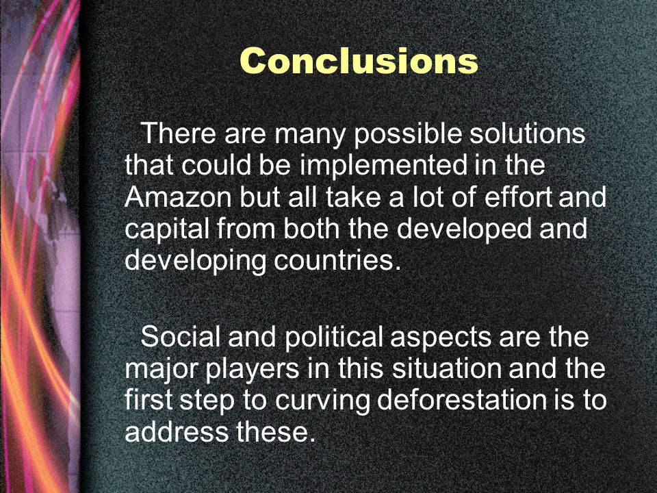 Conclusions There are many possible solutions that could be implemented in the Amazon but all take a lot of effort and capital from both the developed and developing countries.