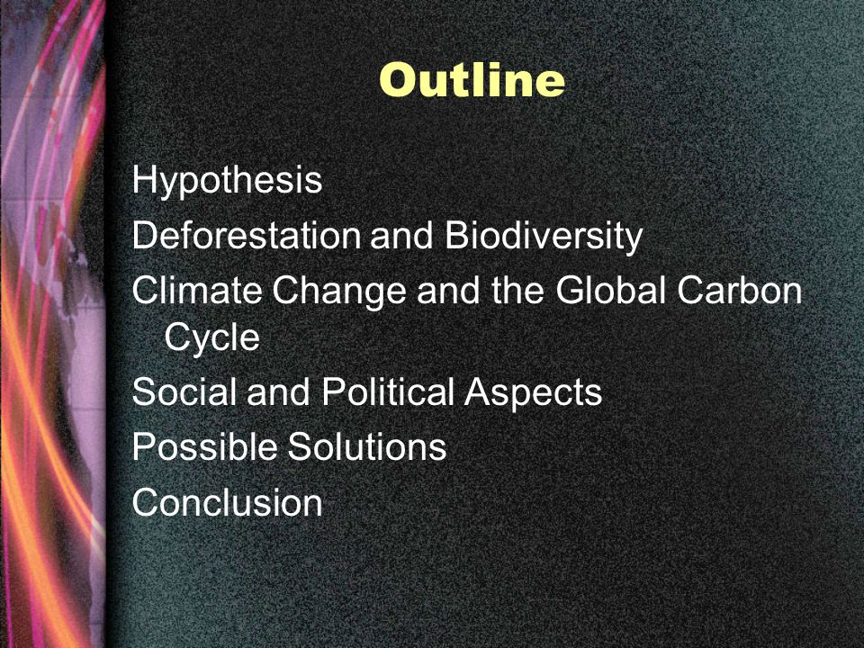 Outline Hypothesis Deforestation and Biodiversity Climate Change and the Global Carbon Cycle Social and Political Aspects Possible Solutions Conclusion