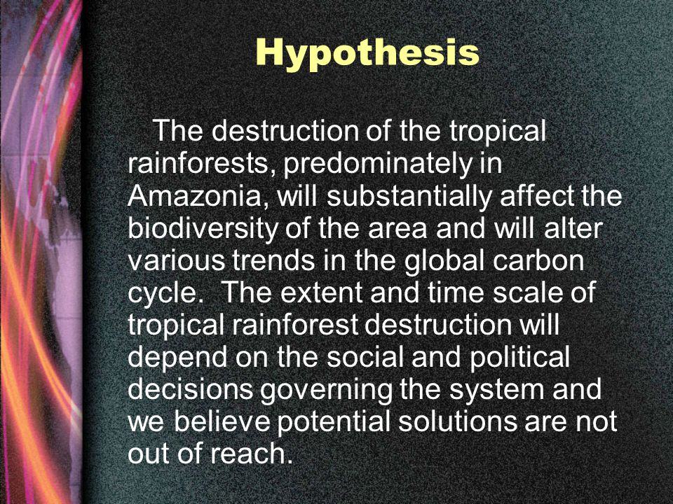Hypothesis The destruction of the tropical rainforests, predominately in Amazonia, will substantially affect the biodiversity of the area and will alter various trends in the global carbon cycle.