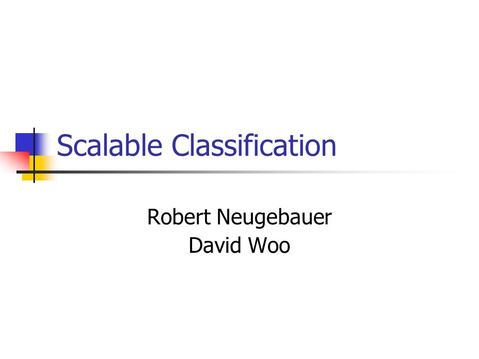 Scalable Classification Robert Neugebauer David Woo