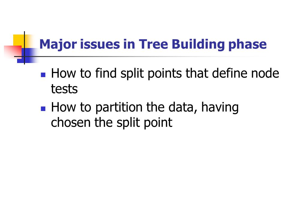 Major issues in Tree Building phase How to find split points that define node tests How to partition the data, having chosen the split point
