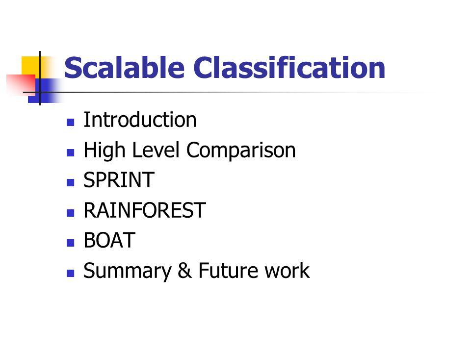 Scalable Classification Introduction High Level Comparison SPRINT RAINFOREST BOAT Summary & Future work