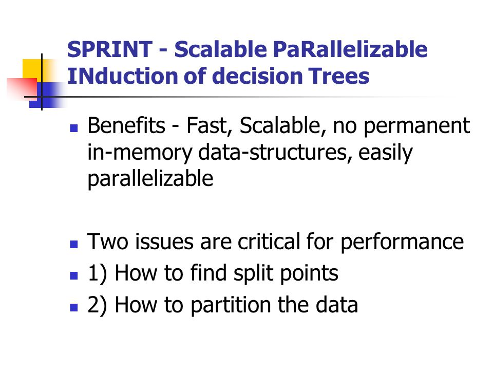 SPRINT - Scalable PaRallelizable INduction of decision Trees Benefits - Fast, Scalable, no permanent in-memory data-structures, easily parallelizable Two issues are critical for performance 1) How to find split points 2) How to partition the data