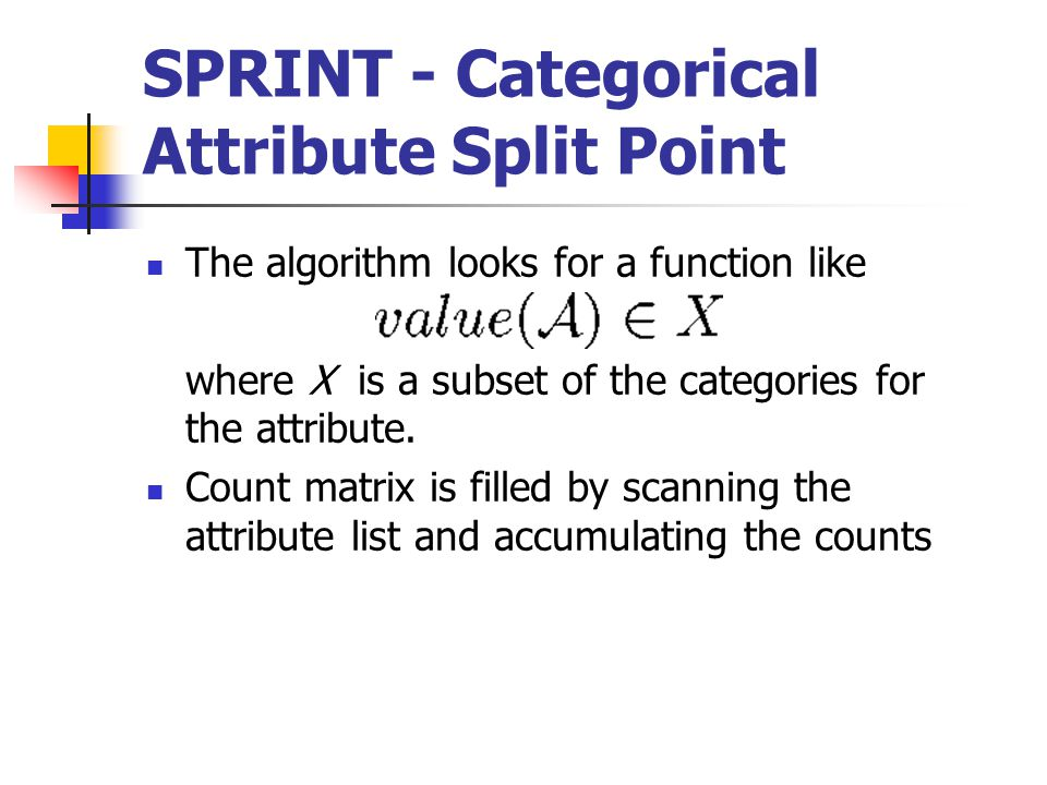 SPRINT - Categorical Attribute Split Point The algorithm looks for a function like where X is a subset of the categories for the attribute.