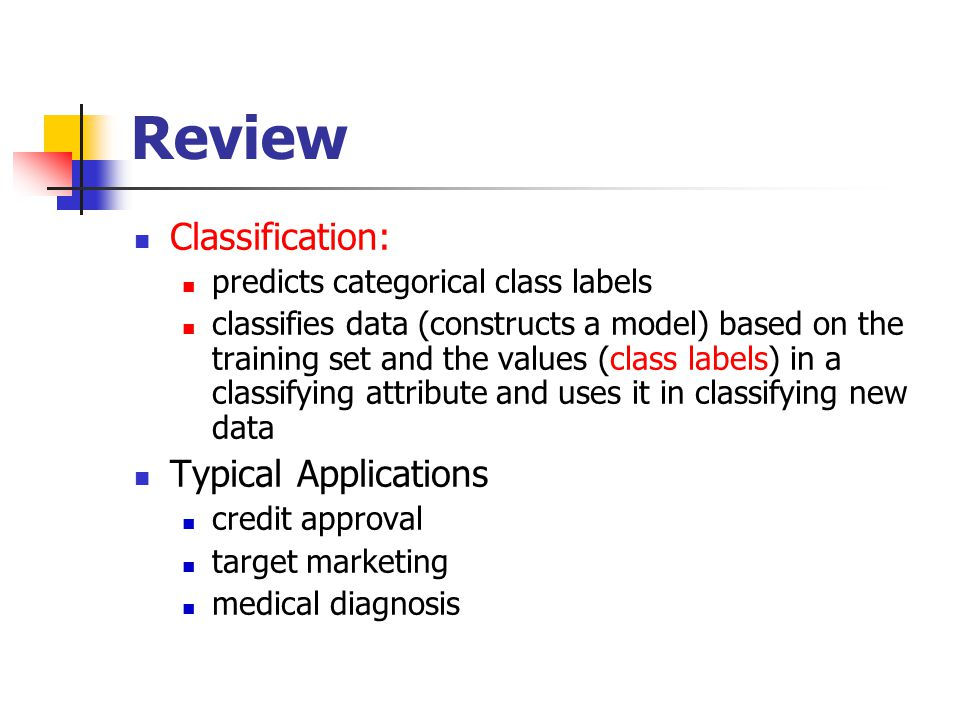 Review Classification: predicts categorical class labels classifies data (constructs a model) based on the training set and the values (class labels) in a classifying attribute and uses it in classifying new data Typical Applications credit approval target marketing medical diagnosis
