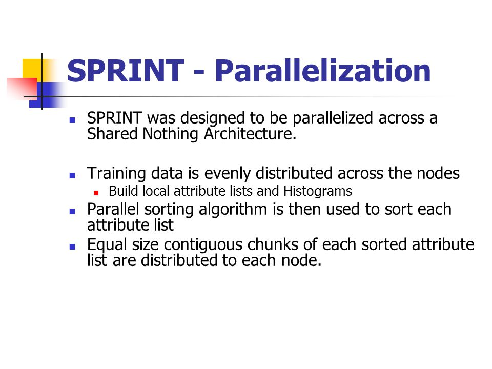 SPRINT - Parallelization SPRINT was designed to be parallelized across a Shared Nothing Architecture.