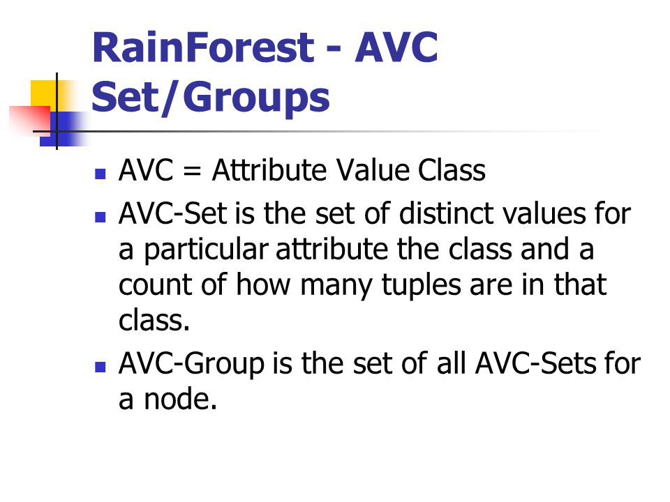 RainForest - AVC Set/Groups AVC = Attribute Value Class AVC-Set is the set of distinct values for a particular attribute the class and a count of how many tuples are in that class.