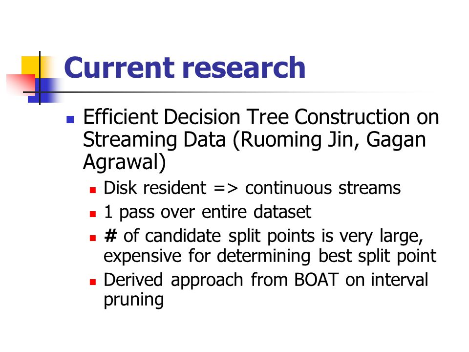 Current research Efficient Decision Tree Construction on Streaming Data (Ruoming Jin, Gagan Agrawal) Disk resident => continuous streams 1 pass over entire dataset # of candidate split points is very large, expensive for determining best split point Derived approach from BOAT on interval pruning