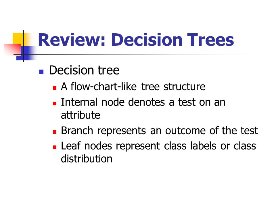 Review: Decision Trees Decision tree A flow-chart-like tree structure Internal node denotes a test on an attribute Branch represents an outcome of the test Leaf nodes represent class labels or class distribution