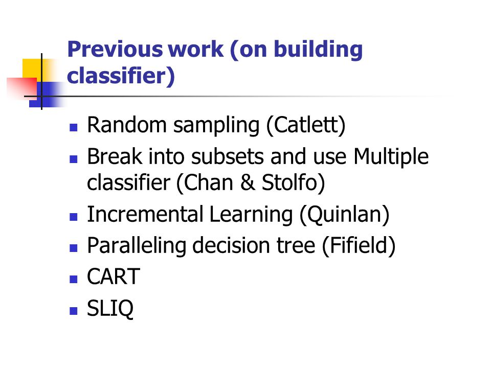 Previous work (on building classifier) Random sampling (Catlett) Break into subsets and use Multiple classifier (Chan & Stolfo) Incremental Learning (Quinlan) Paralleling decision tree (Fifield) CART SLIQ