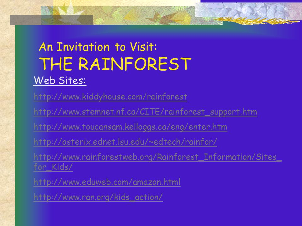An Invitation to Visit: THE RAINFOREST Web Sites: http://www.kiddyhouse.com/rainforest http://www.stemnet.nf.ca/CITE/rainforest_support.htm http://www.toucansam.kelloggs.ca/eng/enter.htm http://asterix.ednet.lsu.edu/~edtech/rainfor/ http://www.rainforestweb.org/Rainforest_Information/Sites_ for_Kids/ http://www.eduweb.com/amazon.html http://www.ran.org/kids_action/