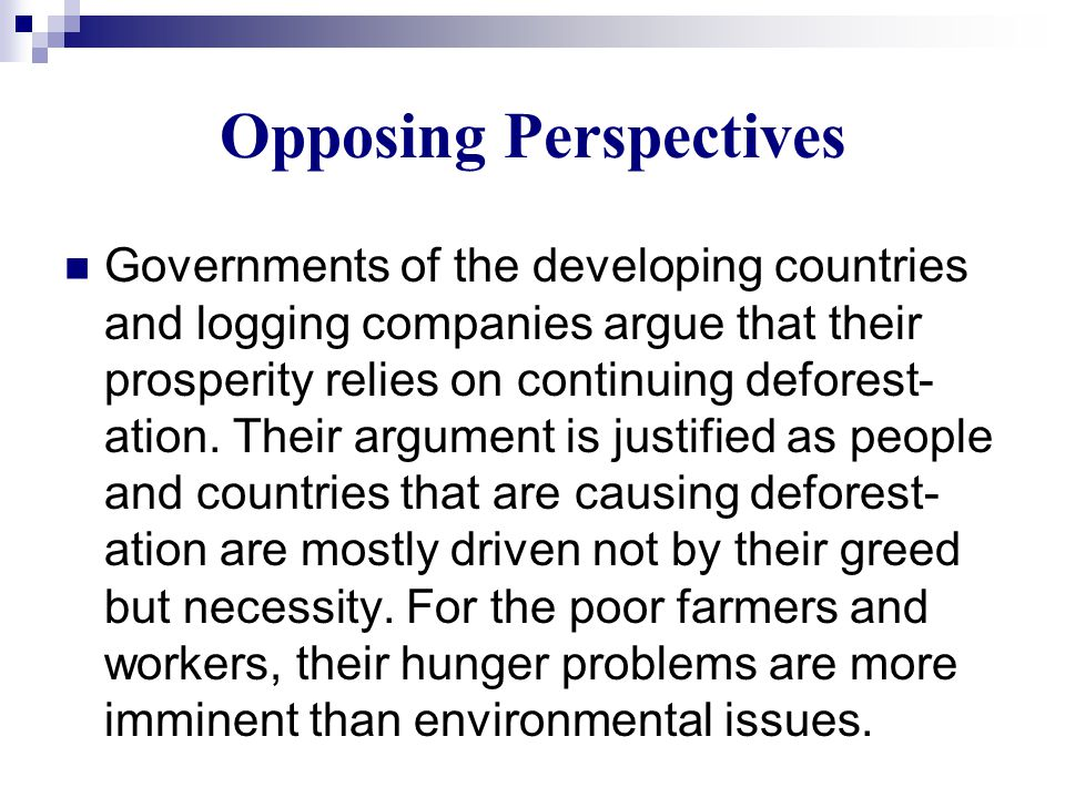 Opposing Perspectives Governments of the developing countries and logging companies argue that their prosperity relies on continuing deforest- ation.