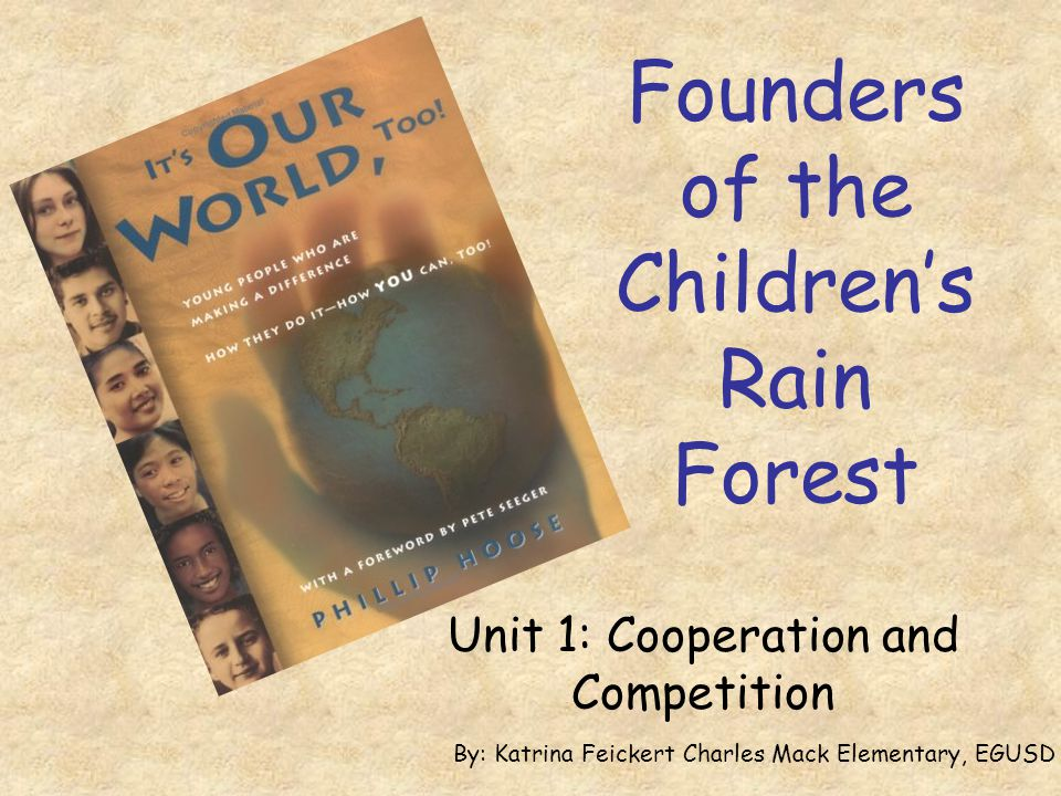 Founders of the Children's Rain Forest Unit 1: Cooperation and Competition By: Katrina Feickert Charles Mack Elementary, EGUSD